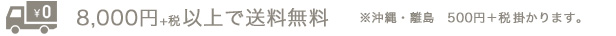 8,000円+税以上で送料無料※沖縄・離島 500円+税掛かります。